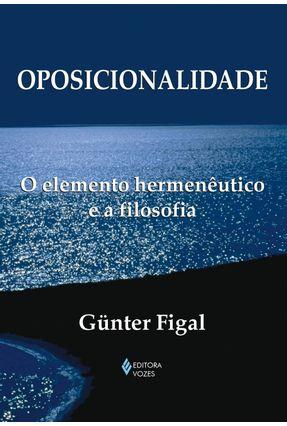 Oposicionalidade : O Elemento Hermenêutico e a Filosofia - Figal,Gunter   Nisrs.org