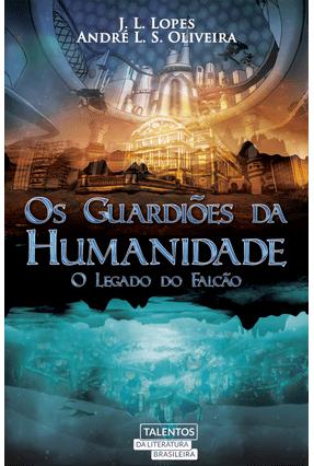 Os Guardiões da Humanidade - o Legado do Falcão - Lopes,J. L. Oliveira,André L. S.   Tagrny.org