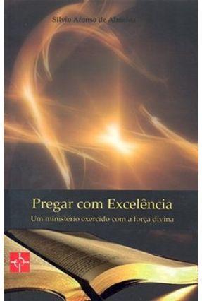 Pregar com Excelência - Um Ministério Exercido com a Força Divina - Almeida,Silvio Afonso de | Tagrny.org