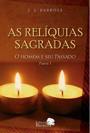 As Relíquias Sagradas - o Homem e Seu Passado - Parte I - Barbosa,J.S. | Tagrny.org
