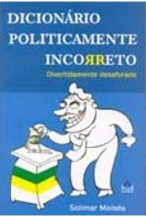 Dicionário Politicamente Incorreto - Divertidamente Desaforado - Moisés,Solimar | Nisrs.org