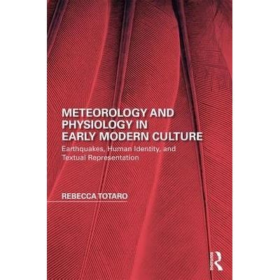 Meteorology And Physiology In Early Modern Culture - Earthquakes, Human Identity, And Textual Representation