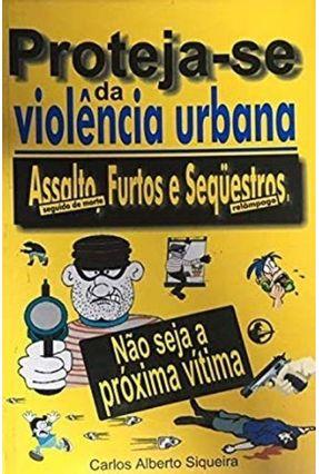 Proteja Se da Violencia Urbana - Siqueira,Carlos Alberto | Tagrny.org