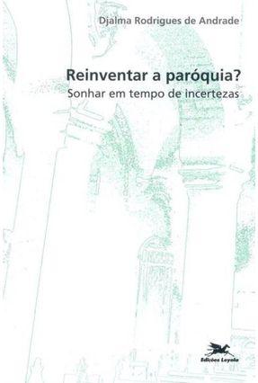 Reinventar a Paróquia? Sonhar em Tempo de Incertezas - Vários Autores | Tagrny.org