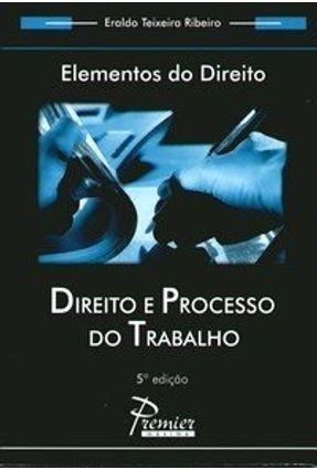 Direito e Processo do Trabalho - Col. Elementos do Direito - 5ª Ed.  - 2006 - Ribeiro,Eraldo Teixeira | Hoshan.org