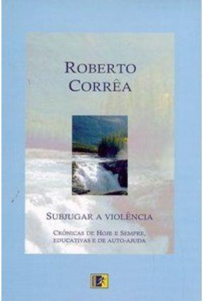 Subjugar a Violência - Crônicas de Hoje e Sempre, Educativas e de Auto-ajuda - Correa,Roberto | Nisrs.org