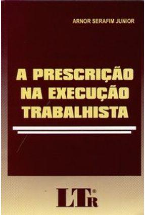 A Prescrição na Execução Trabalhista - Serafim Junior,Arnor   Tagrny.org