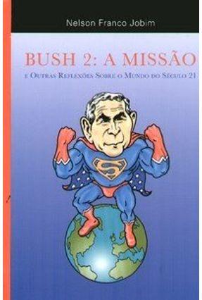 Bush 2 : A Missão e Outras Reflexões Sobre o Mundo do Século 21 - Jobim,Nelson Franco | Tagrny.org