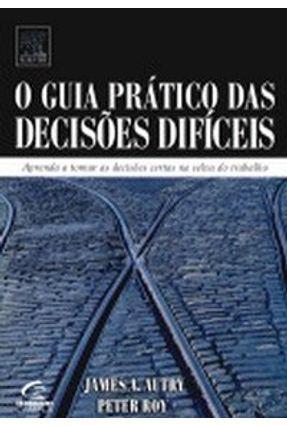 O Guia Prático das Decisões Difíceis - Aprenda a Tomar as Decisões Certas na Selva do Trabalho - Autry,James A. | Nisrs.org