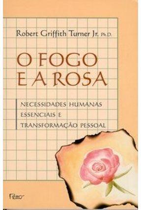O Fogo e a Rosa - Necessidades Humanas Essenciais e Transformação Pessoal - Col. Arco do Tempo - Turner Jr.,Robert Griffith pdf epub