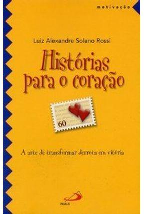 Histórias para o Coração - A Arte de Transformar Derrota em Vitória - Col. Motivação - Rossi,Luiz Alexandre Solano pdf epub