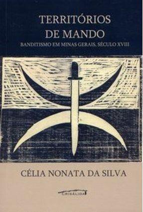 Territórios de Mando - Banditismo em Minas Gerias , Século Xviii - Silva,Célia Monata | Tagrny.org