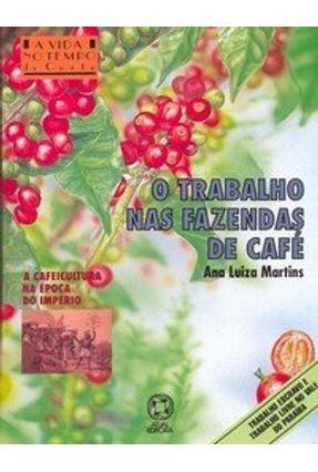 O Trabalho nas Fazendas de Café - Col. Vida no Tempo - Martins,Ana Luiza   Hoshan.org