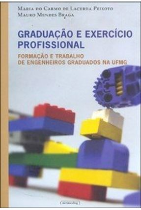 Graduação e Exercício Profissional - Formação e Trabalho de Engenheiros Graduados na Ufmg - Peixoto,Maria do Carmo de Lacerda Braga,Mauro Mendes | Tagrny.org