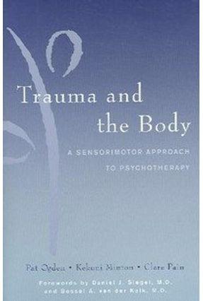 Trauma And the Body - Pain,Clare Ogden,Pat Minton,Kekuni Van Der Kolk,Bessel, M.d. (frw) Siegel,Daniel J. | Tagrny.org