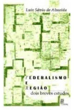 Federalismo e Região - Dois Breves Estudos - Almeida ,Luiz Savio de | Hoshan.org