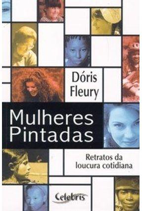 Mulheres Pintadas - Retratos da Loucura Cotidiana - Fleury,Dóris pdf epub