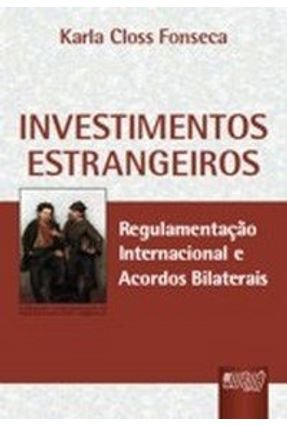 Investimentos Estrangeiros - Regulamentação Internacional e Acordos Bilaterais - Fonseca,Karla Closs | Tagrny.org