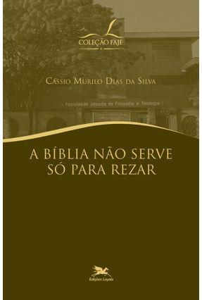A Bíblia Não Serve Só Para Rezar - Col. Faje - Murilo Dias da Silva,Cássio | Hoshan.org