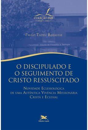 O Discipulado e o Seguimento de Cristo Ressuscitado - Col. Faje - Barausse,Paulo Tadeu pdf epub