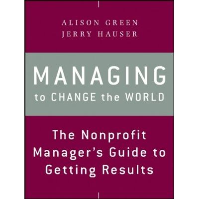 Managing to Change the World - The Nonprofit Manager's Guide to Getting Results