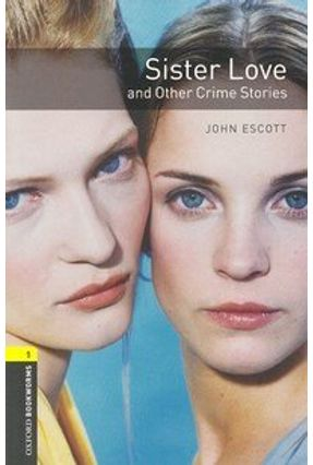 Sister Love & Other Crime Stories (oxford Bookworm Library 1) 3ed - John,Escott. | Tagrny.org