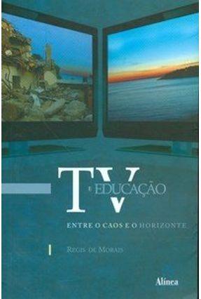 TV e Educação - Entre O Caos e O Horizonte - Morais,Regis De pdf epub