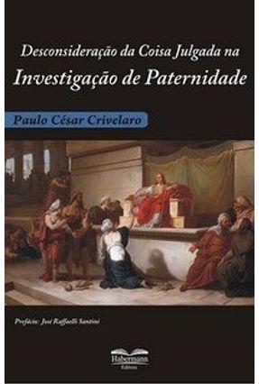 Desconsideração da Coisa Julgada na Investigação de Paternidade - Crivelaro,Paulo César pdf epub