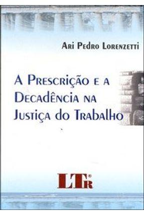 A Prescrição e a Decadência na Justiça do Trabalho - Lorenzetti,Ari Pedro | Hoshan.org