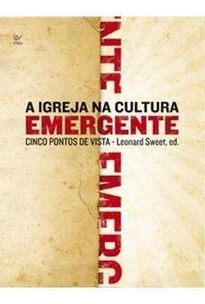 A Igreja na Cultura Emergente - Cinco Pontos de Vista - Sweet,Leonard | Hoshan.org