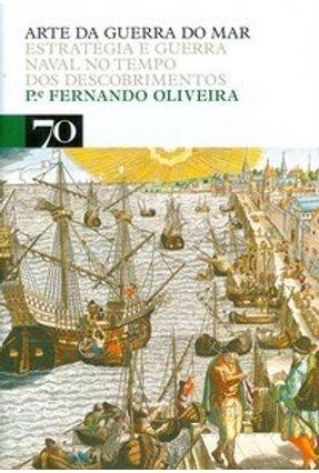 Arte da Guerra do Mar - Estratégia e Guerra Naval no Tempo dos Descobrimentos - Oliveira,Fernando de | Nisrs.org