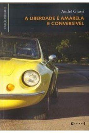 A Liberdade é Amarela e Conversível - Giusti,André   Hoshan.org