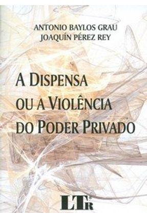 A Dispensa ou a Violência do Poder Privado - PEREZ REY ,JOAQUIN | Tagrny.org