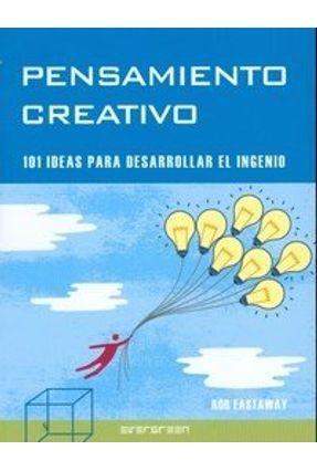 Pensamiento Creativo - 101 Ideas para Desarrollar El Ingenio - Eastaway,Rob   Hoshan.org