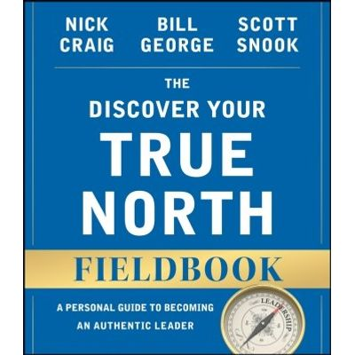 The Discover Your True North Fieldbook - A Personal Guide to Finding Your Authentic Leadership