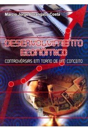 Desenvolvimento Econômico: Controvérsias Em Torno De Um Conceito - 1ª Edição - Costa ,Marcio Jorge Porangaba   Nisrs.org