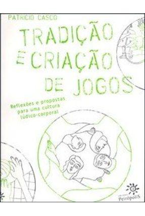 Tradição e Criação de Jogos - Reflexões e Propostas para uma Cultura Lúdico-corporal - Casco,Patricio   Hoshan.org