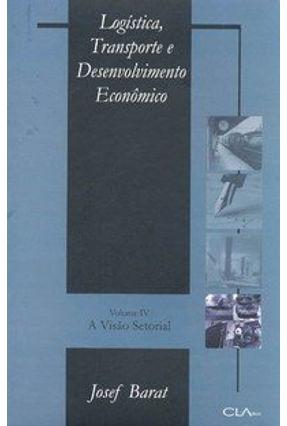 Logística , Transporte e Desenvolvimento Econômico - A Visão Setorial - Vol. IV - Barat,Josef   Hoshan.org