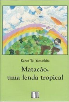 Matação, uma Lenda Tropical - Yamashita,Karen Tei | Hoshan.org