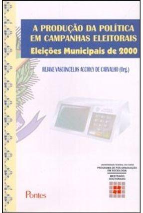 A Produção da Política em Campanhas Eleitorais - Eleições Municipais de 2000 - Carvalho,Rejane V. Accioly | Tagrny.org