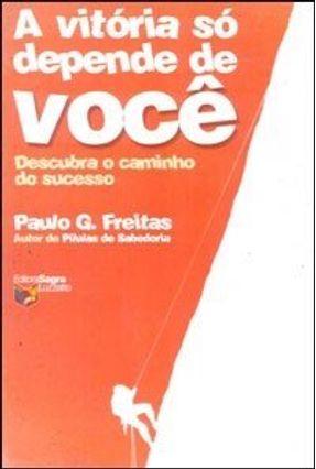 A Vitória Só Depende de Você - Descubra o Caminho do Sucesso - Freitas,Paulo G. pdf epub