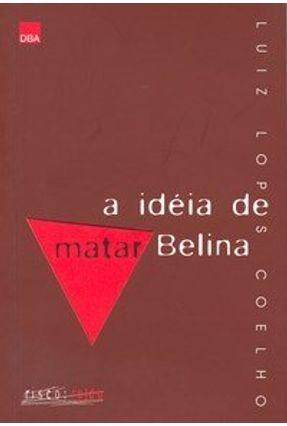 A Idéia de Matar Belina - Coelho,Luiz Lopes | Tagrny.org