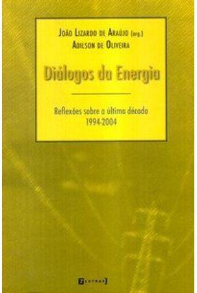 Diálogos da Energia - Reflexões Sobre a Última Década ( 1994 - 2004 ) - Oliveira,Adilson de Araújo,João Lizardo de   Hoshan.org