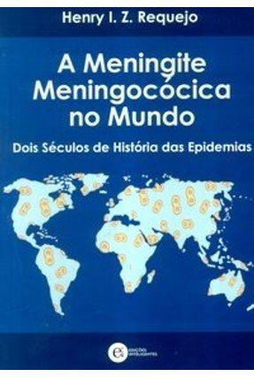 A Meningite Meningococica no Mundo - Dois Séculos de História das Epidemias - Requejo,Henry I. Z. | Tagrny.org