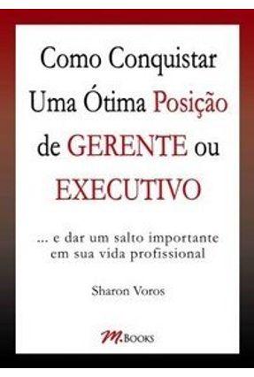 Como Conquistar uma Ótima Posição de Gerente ou Executivo - Voros,Sharon | Tagrny.org