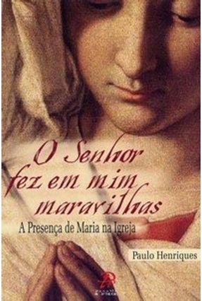 O Senhor Fez em Mim Maravilhas - A Presença de Maria na Igreja - Henriques,Paulo pdf epub