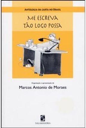 Me Escreva Tão Logo Possa - Antologia da Carta no Brasil - Moraes,Marcos Antonio de   Hoshan.org