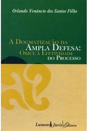 A Dogmatização da Ampla Defesa - Óbice À Efetividade do Processo - Santos Filho,Orlando Venâncio dos   Hoshan.org