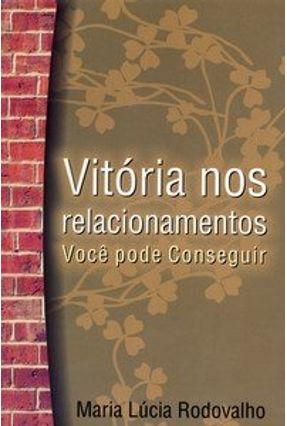 Vitória nos Relacionamentos - Você Pode Conseguir - Rodovalho,Maria Lúcia | Hoshan.org