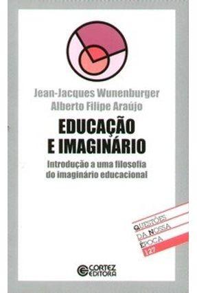 Educação e Imaginário - Introdução a uma Filosofia do Imaginário Educacional - Col. Questões da ... - Araújo,Alberto Filipe | Hoshan.org